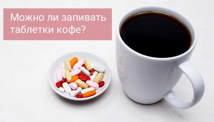 Запивать таблетки кофе? Можно ли?